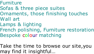 Furniture Sofas & three piece suites Ornaments, those finishing touches Wall art Lamps & lighting French polishing, Furniture restoration Bespoke colour matching  Take the time to browse our site,you may find it insightful…